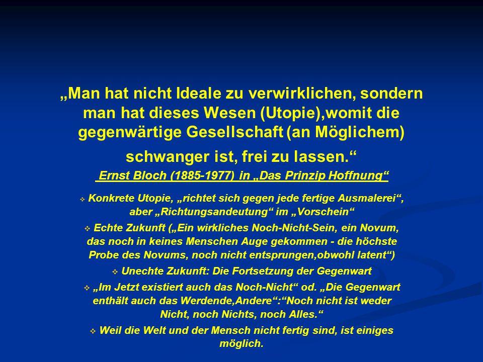 """""""Man hat nicht Ideale zu verwirklichen, sondern man hat dieses Wesen (Utopie),womit die gegenwärtige Gesellschaft (an Möglichem) schwanger ist, frei zu lassen. Ernst Bloch (1885-1977) in """"Das Prinzip Hoffnung   Konkrete Utopie, """"richtet sich gegen jede fertige Ausmalerei , aber """"Richtungsandeutung im """"Vorschein   Echte Zukunft (""""Ein wirkliches Noch-Nicht-Sein, ein Novum, das noch in keines Menschen Auge gekommen - die höchste Probe des Novums, noch nicht entsprungen,obwohl latent )   Unechte Zukunft: Die Fortsetzung der Gegenwart   """"Im Jetzt existiert auch das Noch-Nicht od."""
