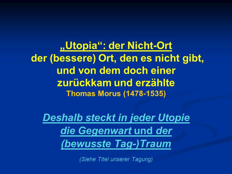 """""""Utopia : der Nicht-Ort der (bessere) Ort, den es nicht gibt, und von dem doch einer zurückkam und erzählte Thomas Morus (1478-1535) Deshalb steckt in jeder Utopie die Gegenwart und der (bewusste Tag-)Traum (Siehe Titel unserer Tagung)"""