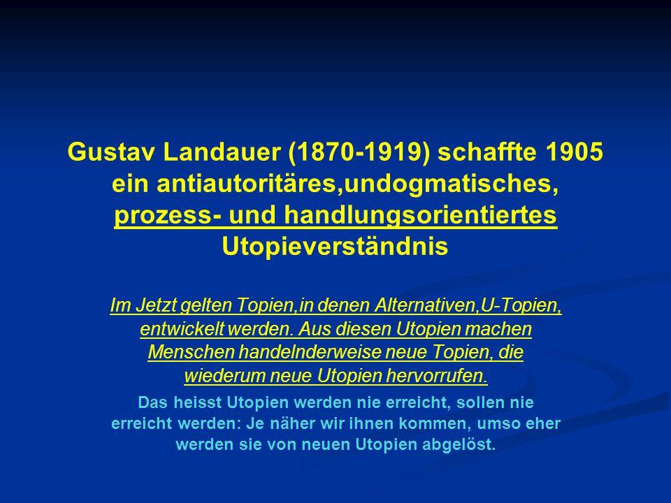 Gustav Landauer (1870-1919) schaffte 1905 ein antiautoritäres,undogmatisches, prozess- und handlungsorientiertes Utopieverständnis Im Jetzt gelten Topien,in denen Alternativen,U-Topien, entwickelt werden.