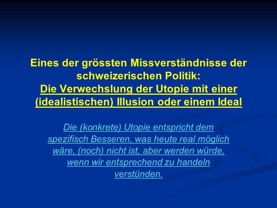 Eines der grössten Missverständnisse der schweizerischen Politik: Die Verwechslung der Utopie mit einer (idealistischen) Illusion oder einem Ideal Die (konkrete) Utopie entspricht dem spezifisch Besseren, was heute real möglich wäre, (noch) nicht ist, aber werden würde, wenn wir entsprechend zu handeln verstünden.