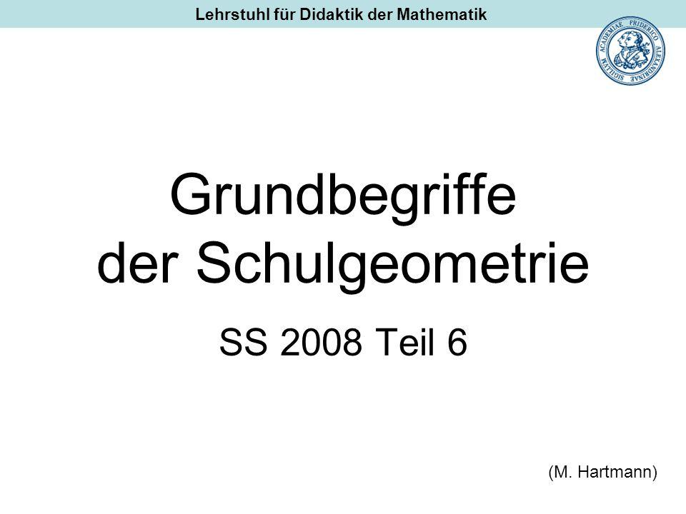Grundbegriffe der Schulgeometrie SS 2008 Teil 6 (M. Hartmann) Lehrstuhl für Didaktik der Mathematik