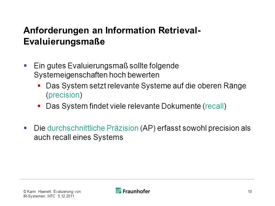 Anforderungen an Information Retrieval- Evaluierungsmaße  Ein gutes Evaluierungsmaß sollte folgende Systemeigenschaften hoch bewerten  Das System se