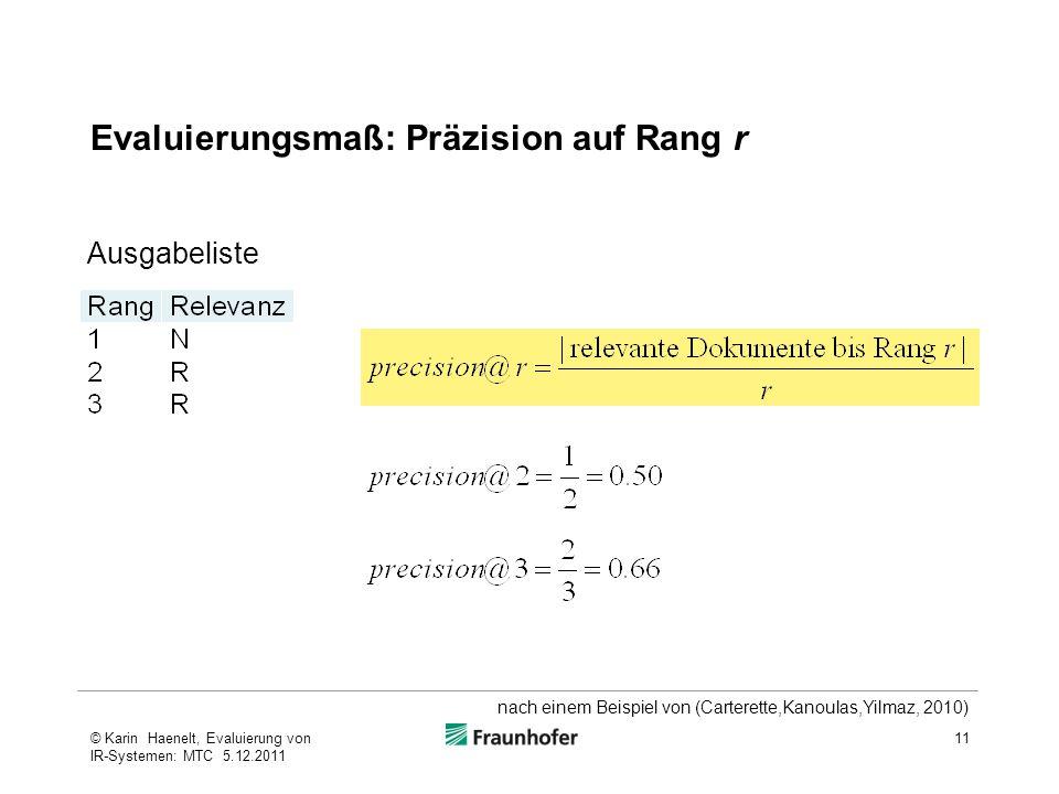 Evaluierungsmaß: Präzision auf Rang r 11© Karin Haenelt, Evaluierung von IR-Systemen: MTC 5.12.2011 Ausgabeliste nach einem Beispiel von (Carterette,Kanoulas,Yilmaz, 2010)