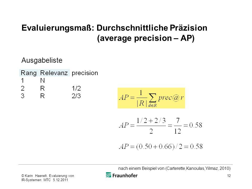 Evaluierungsmaß: Durchschnittliche Präzision (average precision – AP) 12© Karin Haenelt, Evaluierung von IR-Systemen: MTC 5.12.2011 Ausgabeliste nach einem Beispiel von (Carterette,Kanoulas,Yilmaz, 2010)