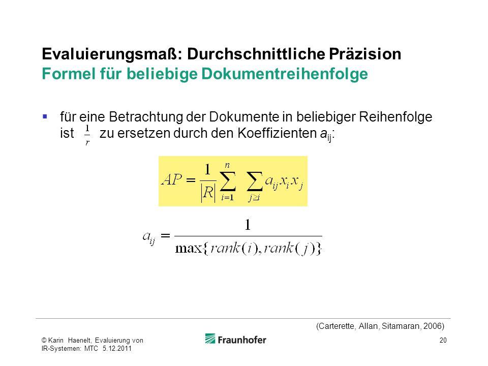 Evaluierungsmaß: Durchschnittliche Präzision Formel für beliebige Dokumentreihenfolge  für eine Betrachtung der Dokumente in beliebiger Reihenfolge ist zu ersetzen durch den Koeffizienten a ij : 20© Karin Haenelt, Evaluierung von IR-Systemen: MTC 5.12.2011 (Carterette, Allan, Sitamaran, 2006)