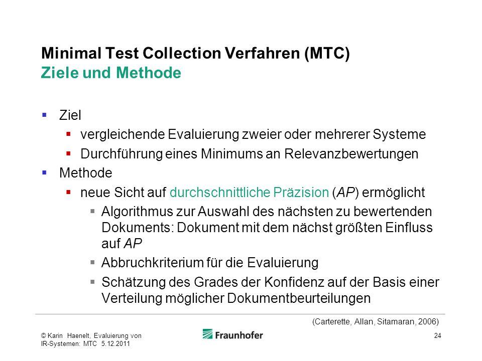 Minimal Test Collection Verfahren (MTC) Ziele und Methode  Ziel  vergleichende Evaluierung zweier oder mehrerer Systeme  Durchführung eines Minimums an Relevanzbewertungen  Methode  neue Sicht auf durchschnittliche Präzision (AP) ermöglicht  Algorithmus zur Auswahl des nächsten zu bewertenden Dokuments: Dokument mit dem nächst größten Einfluss auf AP  Abbruchkriterium für die Evaluierung  Schätzung des Grades der Konfidenz auf der Basis einer Verteilung möglicher Dokumentbeurteilungen 24© Karin Haenelt, Evaluierung von IR-Systemen: MTC 5.12.2011 (Carterette, Allan, Sitamaran, 2006)