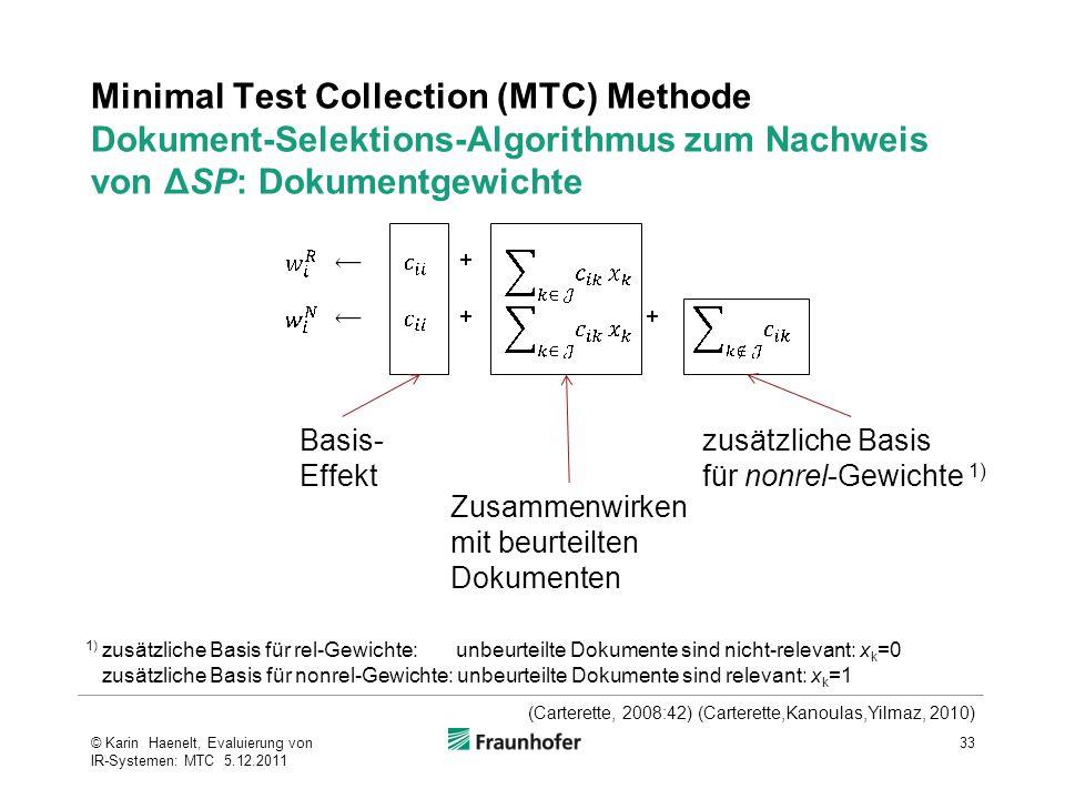Minimal Test Collection (MTC) Methode Dokument-Selektions-Algorithmus zum Nachweis von ΔSP: Dokumentgewichte 33© Karin Haenelt, Evaluierung von IR-Systemen: MTC 5.12.2011 Basis- Effekt Zusammenwirken mit beurteilten Dokumenten zusätzliche Basis für nonrel-Gewichte 1) 1) zusätzliche Basis für rel-Gewichte: unbeurteilte Dokumente sind nicht-relevant: x k =0 zusätzliche Basis für nonrel-Gewichte: unbeurteilte Dokumente sind relevant: x k =1 (Carterette, 2008:42) (Carterette,Kanoulas,Yilmaz, 2010)