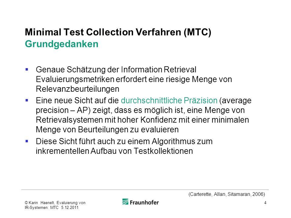 Minimal Test Collection Verfahren (MTC) Grundgedanken  Genaue Schätzung der Information Retrieval Evaluierungsmetriken erfordert eine riesige Menge von Relevanzbeurteilungen  Eine neue Sicht auf die durchschnittliche Präzision (average precision – AP) zeigt, dass es möglich ist, eine Menge von Retrievalsystemen mit hoher Konfidenz mit einer minimalen Menge von Beurteilungen zu evaluieren  Diese Sicht führt auch zu einem Algorithmus zum inkrementellen Aufbau von Testkollektionen 4© Karin Haenelt, Evaluierung von IR-Systemen: MTC 5.12.2011 (Carterette, Allan, Sitamaran, 2006)