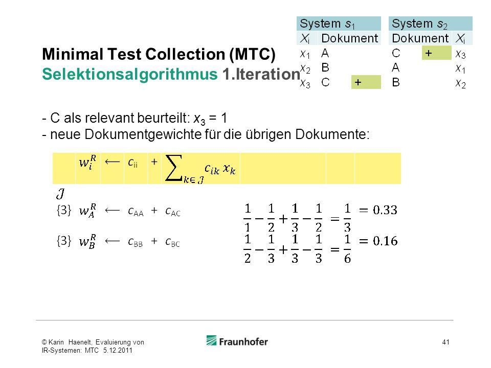 Minimal Test Collection (MTC) Selektionsalgorithmus 1.Iteration 41© Karin Haenelt, Evaluierung von IR-Systemen: MTC 5.12.2011 - C als relevant beurteilt: x 3 = 1 - neue Dokumentgewichte für die übrigen Dokumente: