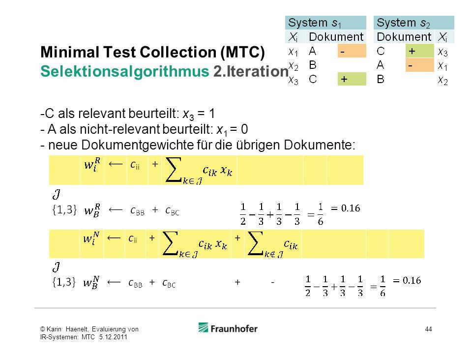 Minimal Test Collection (MTC) Selektionsalgorithmus 2.Iteration 44© Karin Haenelt, Evaluierung von IR-Systemen: MTC 5.12.2011 -C als relevant beurteilt: x 3 = 1 - A als nicht-relevant beurteilt: x 1 = 0 - neue Dokumentgewichte für die übrigen Dokumente: