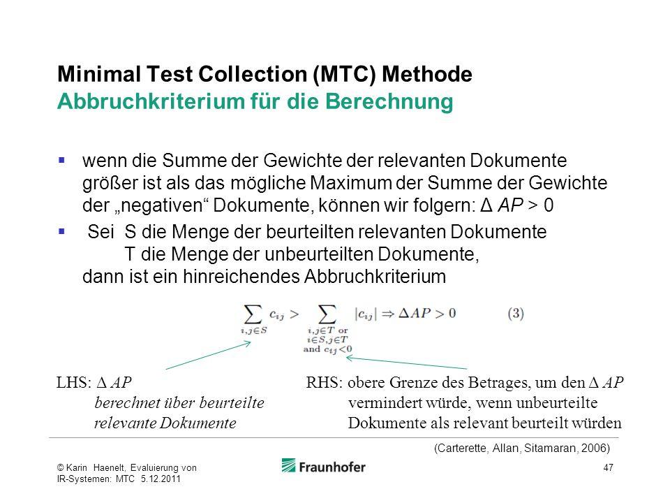 """Minimal Test Collection (MTC) Methode Abbruchkriterium für die Berechnung  wenn die Summe der Gewichte der relevanten Dokumente größer ist als das mögliche Maximum der Summe der Gewichte der """"negativen Dokumente, können wir folgern: Δ AP > 0  Sei S die Menge der beurteilten relevanten Dokumente T die Menge der unbeurteilten Dokumente, dann ist ein hinreichendes Abbruchkriterium 47© Karin Haenelt, Evaluierung von IR-Systemen: MTC 5.12.2011 LHS: Δ AP berechnet über beurteilte relevante Dokumente RHS: obere Grenze des Betrages, um den Δ AP vermindert würde, wenn unbeurteilte Dokumente als relevant beurteilt würden (Carterette, Allan, Sitamaran, 2006)"""