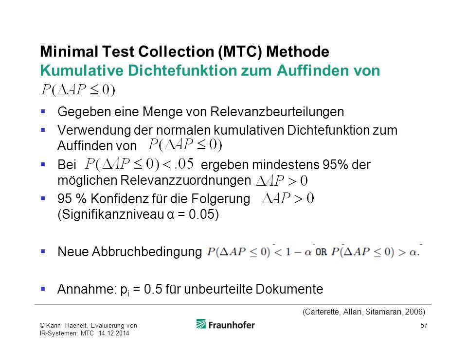 Minimal Test Collection (MTC) Methode Kumulative Dichtefunktion zum Auffinden von  Gegeben eine Menge von Relevanzbeurteilungen  Verwendung der normalen kumulativen Dichtefunktion zum Auffinden von  Bei ergeben mindestens 95% der möglichen Relevanzzuordnungen  95 % Konfidenz für die Folgerung (Signifikanzniveau α = 0.05)  Neue Abbruchbedingung  Annahme: p i = 0.5 für unbeurteilte Dokumente 57© Karin Haenelt, Evaluierung von IR-Systemen: MTC 14.12.2014 (Carterette, Allan, Sitamaran, 2006)