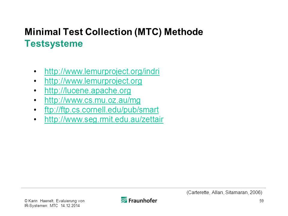 Minimal Test Collection (MTC) Methode Testsysteme 59© Karin Haenelt, Evaluierung von IR-Systemen: MTC 14.12.2014 (Carterette, Allan, Sitamaran, 2006) http://www.lemurproject.org/indri http://www.lemurproject.org http://lucene.apache.org http://www.cs.mu.oz.au/mg ftp://ftp.cs.cornell.edu/pub/smart http://www.seg.rmit.edu.au/zettair