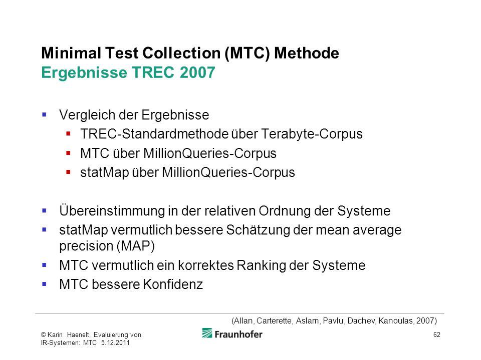 Minimal Test Collection (MTC) Methode Ergebnisse TREC 2007  Vergleich der Ergebnisse  TREC-Standardmethode über Terabyte-Corpus  MTC über MillionQueries-Corpus  statMap über MillionQueries-Corpus  Übereinstimmung in der relativen Ordnung der Systeme  statMap vermutlich bessere Schätzung der mean average precision (MAP)  MTC vermutlich ein korrektes Ranking der Systeme  MTC bessere Konfidenz 62© Karin Haenelt, Evaluierung von IR-Systemen: MTC 5.12.2011 (Allan, Carterette, Aslam, Pavlu, Dachev, Kanoulas, 2007)