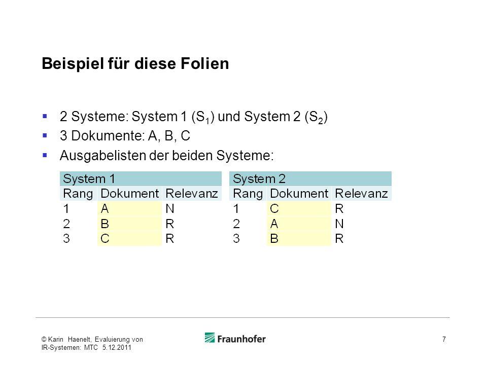 Beispiel für diese Folien  2 Systeme: System 1 (S 1 ) und System 2 (S 2 )  3 Dokumente: A, B, C  Ausgabelisten der beiden Systeme: 7© Karin Haenelt, Evaluierung von IR-Systemen: MTC 5.12.2011