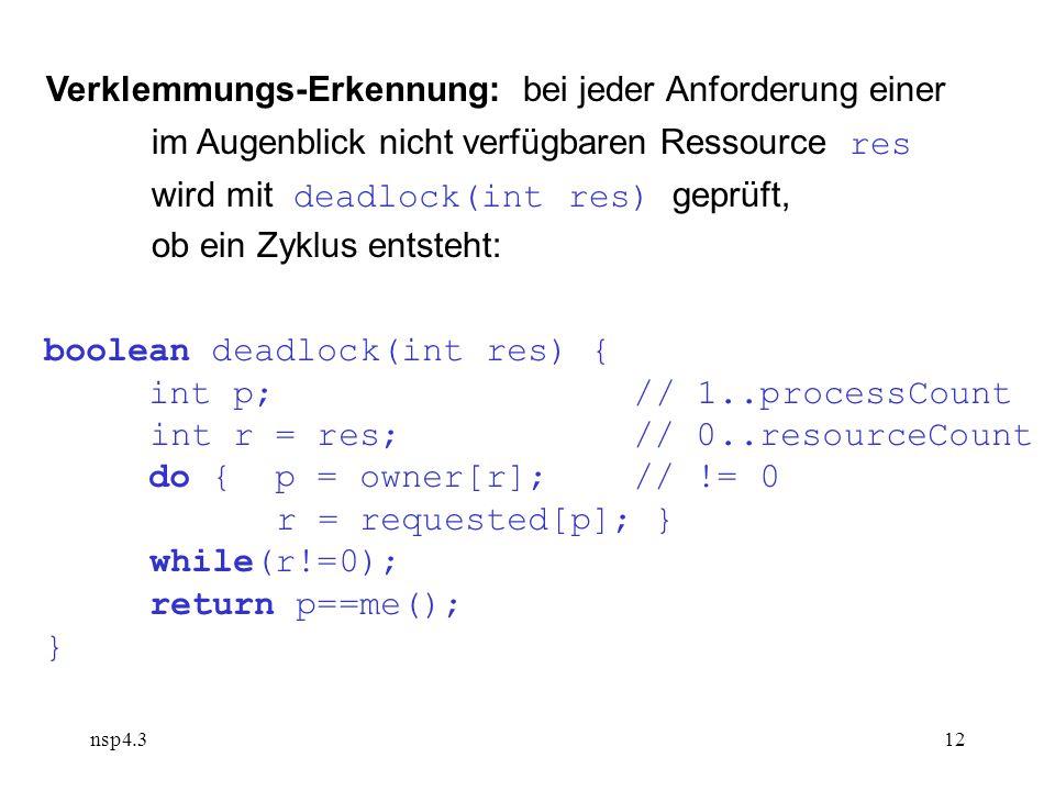 nsp4.312 Verklemmungs-Erkennung: bei jeder Anforderung einer im Augenblick nicht verfügbaren Ressource res wird mit deadlock(int res) geprüft, ob ein Zyklus entsteht: boolean deadlock(int res) { int p; // 1..processCount int r = res; // 0..resourceCount do { p = owner[r]; // != 0 r = requested[p]; } while(r!=0); return p==me(); }