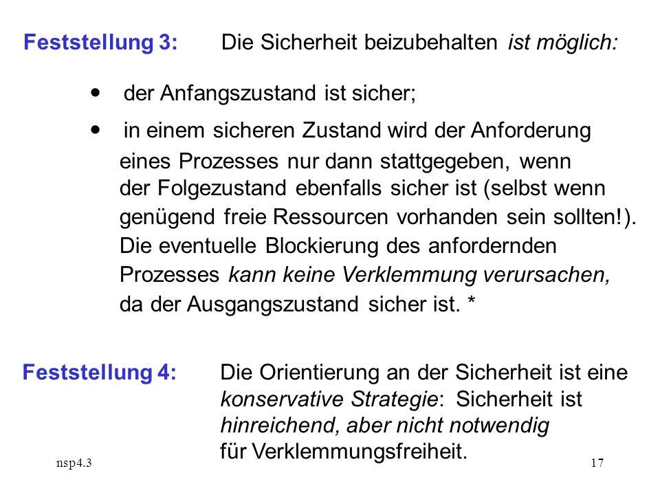 nsp4.317 Feststellung 3:Die Sicherheit beizubehalten ist möglich:  der Anfangszustand ist sicher;  in einem sicheren Zustand wird der Anforderung eines Prozesses nur dann stattgegeben, wenn der Folgezustand ebenfalls sicher ist (selbst wenn genügend freie Ressourcen vorhanden sein sollten!).