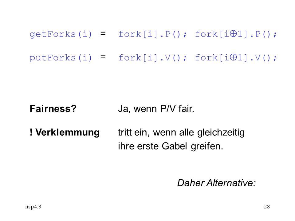 nsp4.328 getForks(i) = fork[i].P(); fork[i  1].P(); putForks(i) = fork[i].V(); fork[i  1].V(); Fairness Ja, wenn P/V fair.