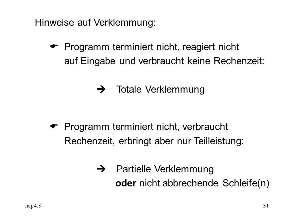 nsp4.331 Hinweise auf Verklemmung:  Programm terminiert nicht, reagiert nicht auf Eingabe und verbraucht keine Rechenzeit:  Totale Verklemmung  Programm terminiert nicht, verbraucht Rechenzeit, erbringt aber nur Teilleistung:  Partielle Verklemmung oder nicht abbrechende Schleife(n)