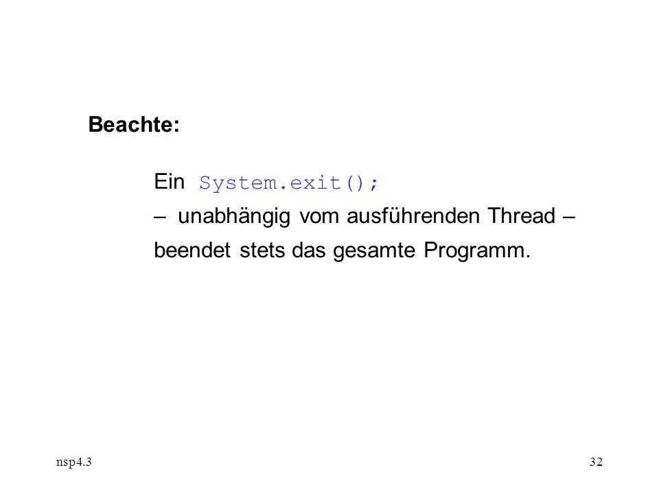 nsp4.332 Beachte: Ein System.exit(); – unabhängig vom ausführenden Thread – beendet stets das gesamte Programm.