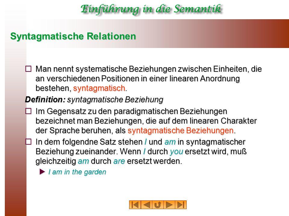 Syntagmatische Relationen  Man nennt systematische Beziehungen zwischen Einheiten, die an verschiedenen Positionen in einer linearen Anordnung besteh