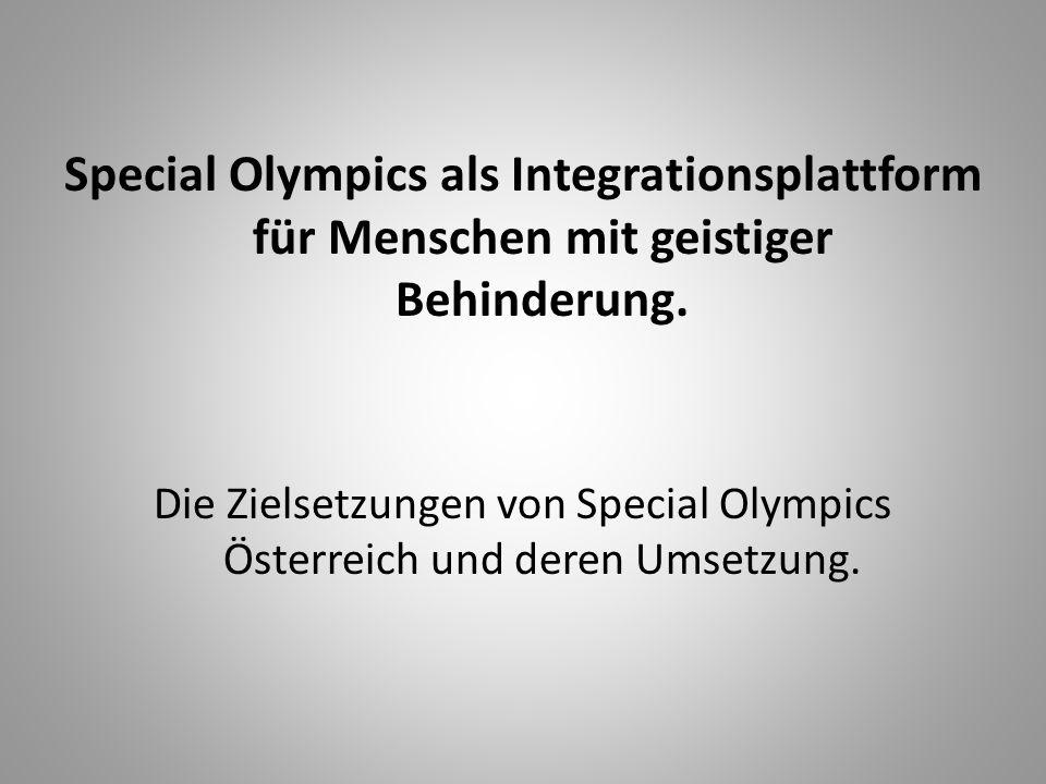Special Olympics als Integrationsplattform für Menschen mit geistiger Behinderung. Die Zielsetzungen von Special Olympics Österreich und deren Umsetzu