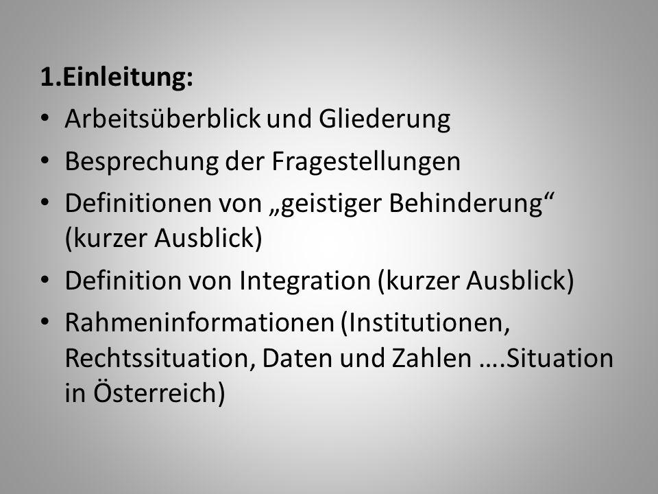 """1.Einleitung: Arbeitsüberblick und Gliederung Besprechung der Fragestellungen Definitionen von """"geistiger Behinderung (kurzer Ausblick) Definition von Integration (kurzer Ausblick) Rahmeninformationen (Institutionen, Rechtssituation, Daten und Zahlen ….Situation in Österreich)"""