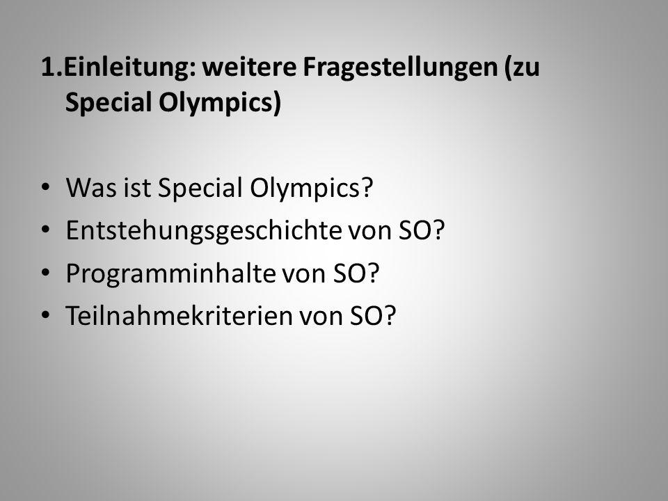 1.Einleitung: weitere Fragestellungen (zu Special Olympics) Was ist Special Olympics? Entstehungsgeschichte von SO? Programminhalte von SO? Teilnahmek