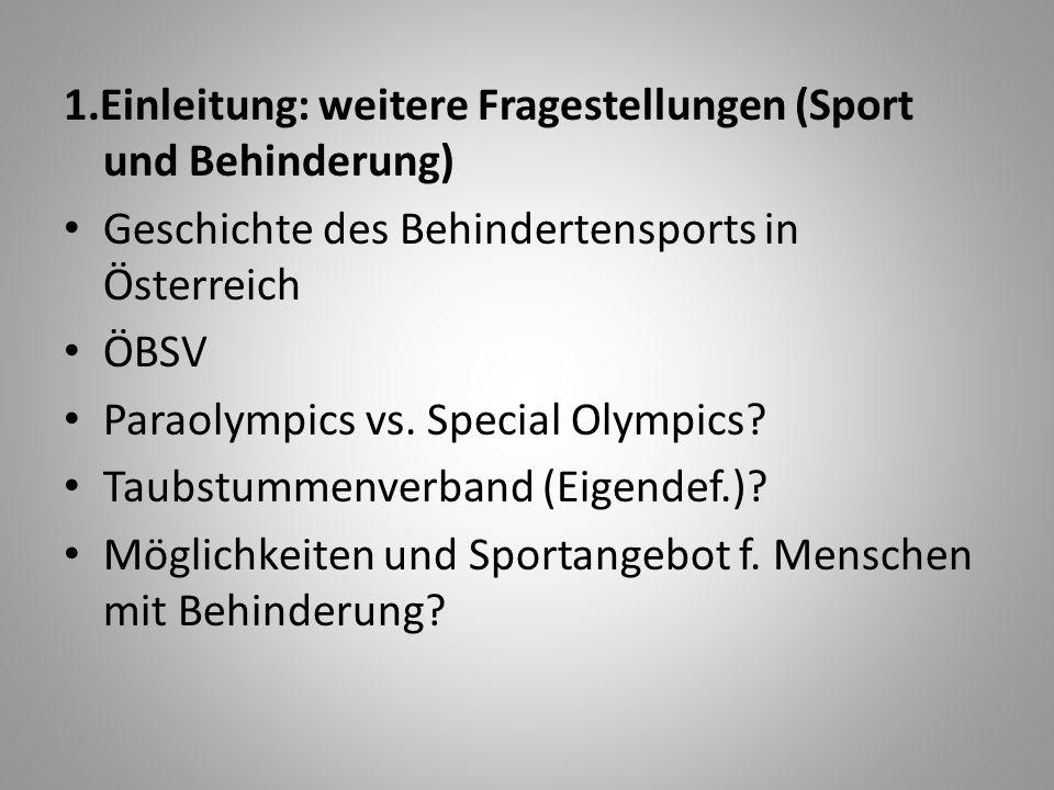1.Einleitung: weitere Fragestellungen (Sport und Behinderung) Geschichte des Behindertensports in Österreich ÖBSV Paraolympics vs. Special Olympics? T