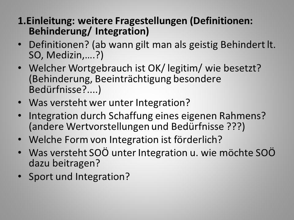 1.Einleitung: weitere Fragestellungen (Definitionen: Behinderung/ Integration) Definitionen? (ab wann gilt man als geistig Behindert lt. SO, Medizin,…