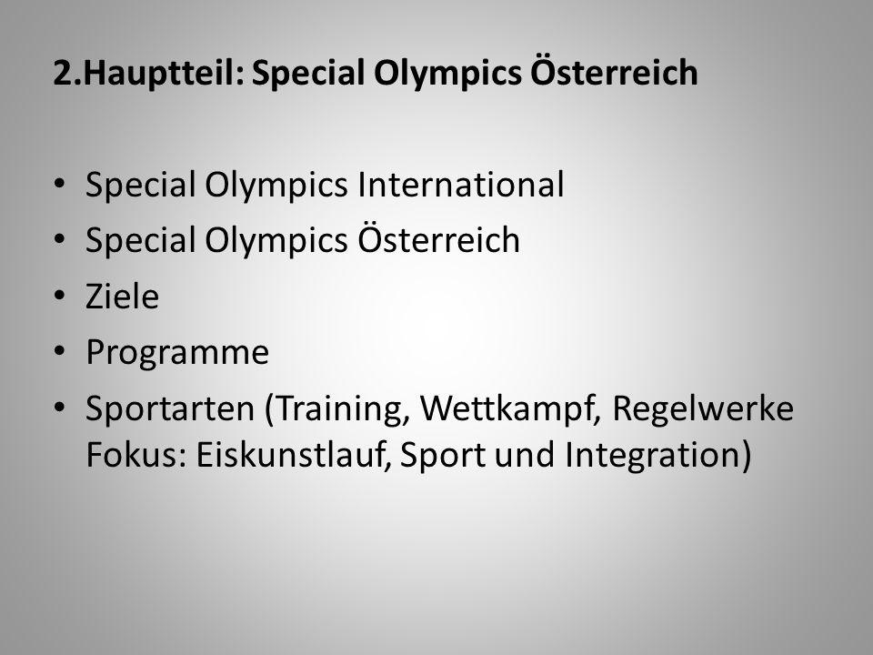 2.Hauptteil: Special Olympics Österreich Special Olympics International Special Olympics Österreich Ziele Programme Sportarten (Training, Wettkampf, Regelwerke Fokus: Eiskunstlauf, Sport und Integration)