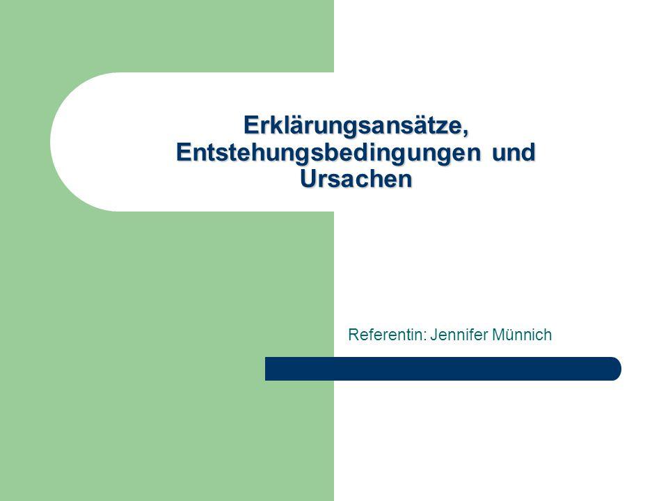 Erklärungsansätze, Entstehungsbedingungen und Ursachen Referentin: Jennifer Münnich