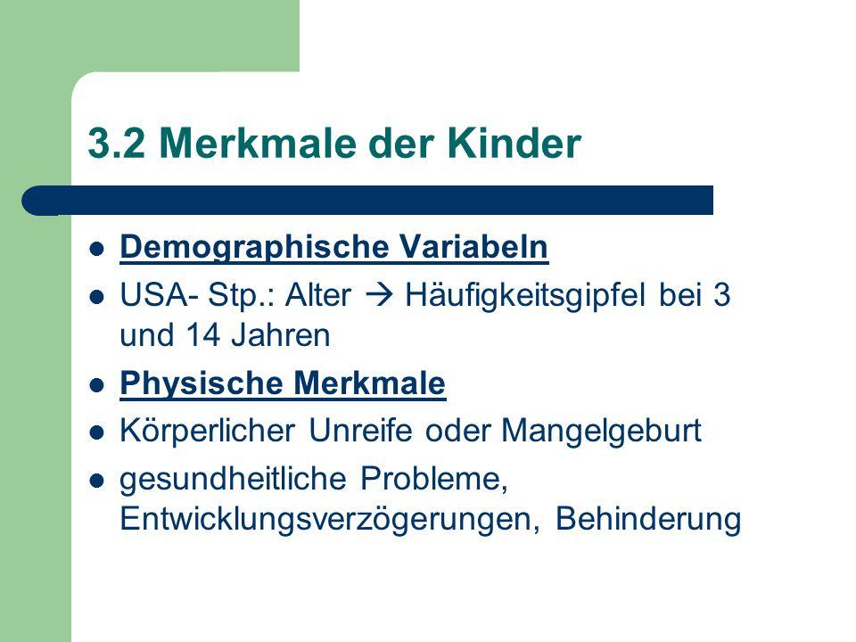 3.2 Merkmale der Kinder Demographische Variabeln USA- Stp.: Alter  Häufigkeitsgipfel bei 3 und 14 Jahren Physische Merkmale Körperlicher Unreife oder