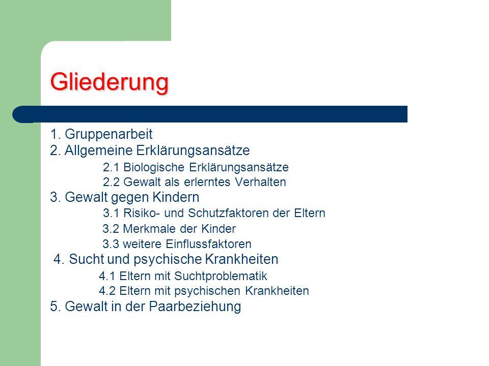 Gliederung 1. Gruppenarbeit 2. Allgemeine Erklärungsansätze 2.1 Biologische Erklärungsansätze 2.2 Gewalt als erlerntes Verhalten 3. Gewalt gegen Kinde