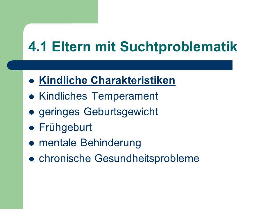 4.1 Eltern mit Suchtproblematik Kindliche Charakteristiken Kindliches Temperament geringes Geburtsgewicht Frühgeburt mentale Behinderung chronische Ge