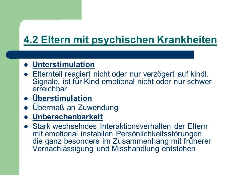4.2 Eltern mit psychischen Krankheiten Unterstimulation Elternteil reagiert nicht oder nur verzögert auf kindl. Signale, ist für Kind emotional nicht