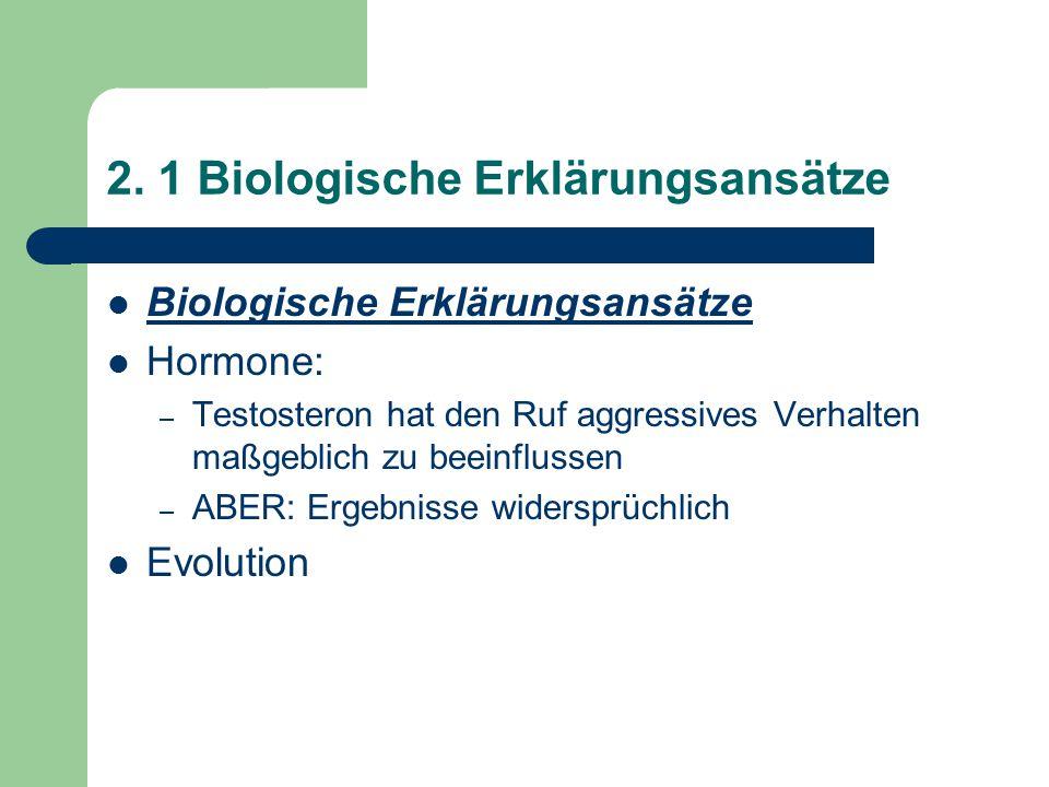 2. 1 Biologische Erklärungsansätze Biologische Erklärungsansätze Hormone: – Testosteron hat den Ruf aggressives Verhalten maßgeblich zu beeinflussen –