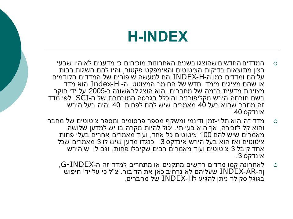 H-INDEX  המדדים החדשים שהוצגו בשנים האחרונות מוכיחים כי מדענים לא היו שבעי רצון מתוצאות בדיקות הציטוטים והאימפקט פקטור, והיו להם השגות רבות עליהם ומד