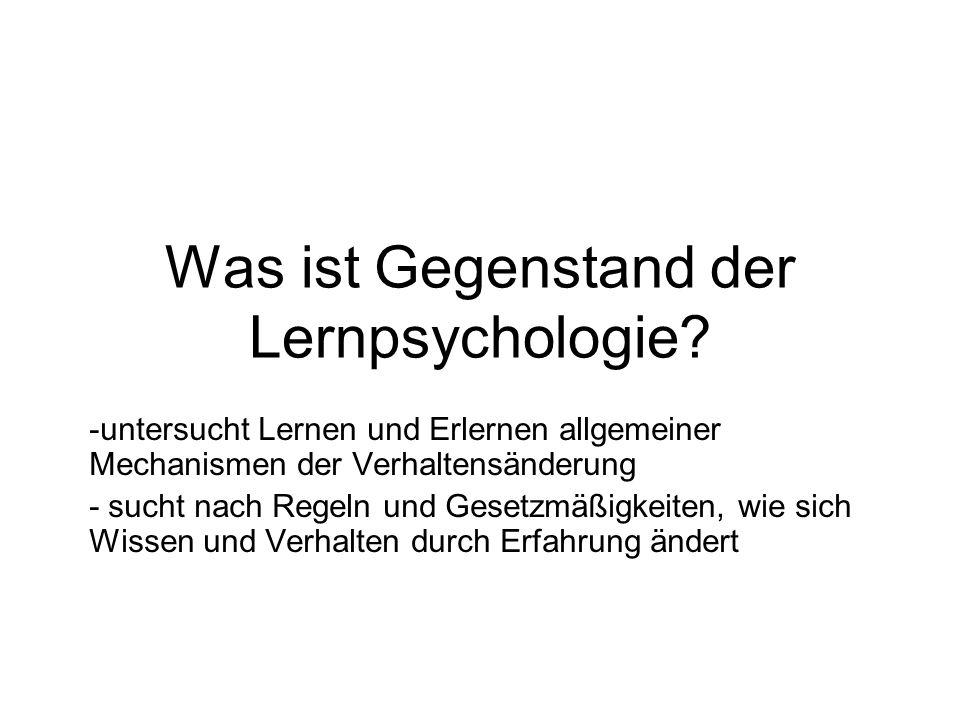 Was ist Gegenstand der Lernpsychologie? -untersucht Lernen und Erlernen allgemeiner Mechanismen der Verhaltensänderung - sucht nach Regeln und Gesetzm