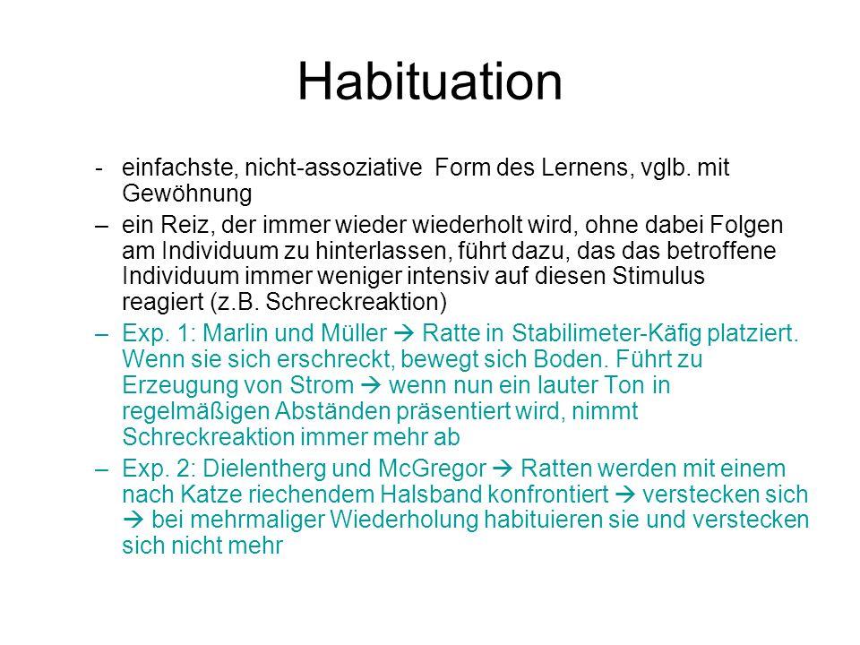 Habituation -einfachste, nicht-assoziative Form des Lernens, vglb. mit Gewöhnung –ein Reiz, der immer wieder wiederholt wird, ohne dabei Folgen am Ind