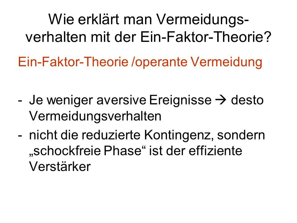 Wie erklärt man Vermeidungs- verhalten mit der Ein-Faktor-Theorie? Ein-Faktor-Theorie /operante Vermeidung -Je weniger aversive Ereignisse  desto Ver
