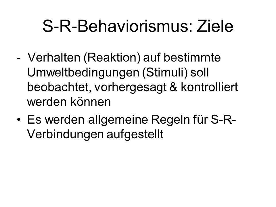 S-R-Behaviorismus: Ziele - Verhalten (Reaktion) auf bestimmte Umweltbedingungen (Stimuli) soll beobachtet, vorhergesagt & kontrolliert werden können E