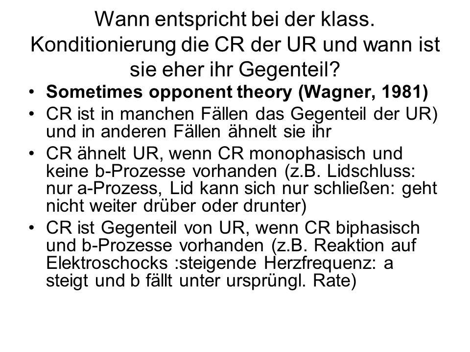 Wann entspricht bei der klass. Konditionierung die CR der UR und wann ist sie eher ihr Gegenteil? Sometimes opponent theory (Wagner, 1981) CR ist in m