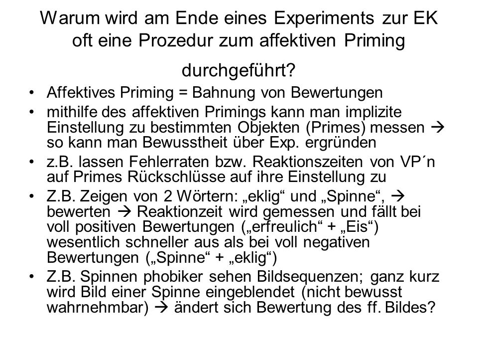 Warum wird am Ende eines Experiments zur EK oft eine Prozedur zum affektiven Priming durchgeführt? Affektives Priming = Bahnung von Bewertungen mithil