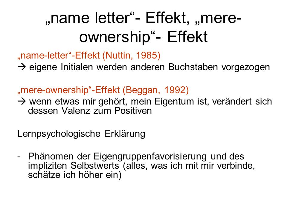 """name letter""- Effekt, ""mere- ownership""- Effekt ""name-letter""-Effekt (Nuttin, 1985)  eigene Initialen werden anderen Buchstaben vorgezogen ""mere-own"