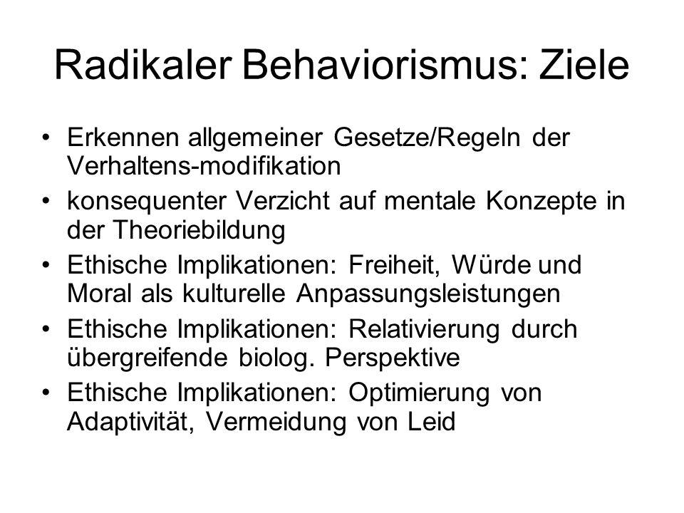 Radikaler Behaviorismus: Ziele Erkennen allgemeiner Gesetze/Regeln der Verhaltens-modifikation konsequenter Verzicht auf mentale Konzepte in der Theor
