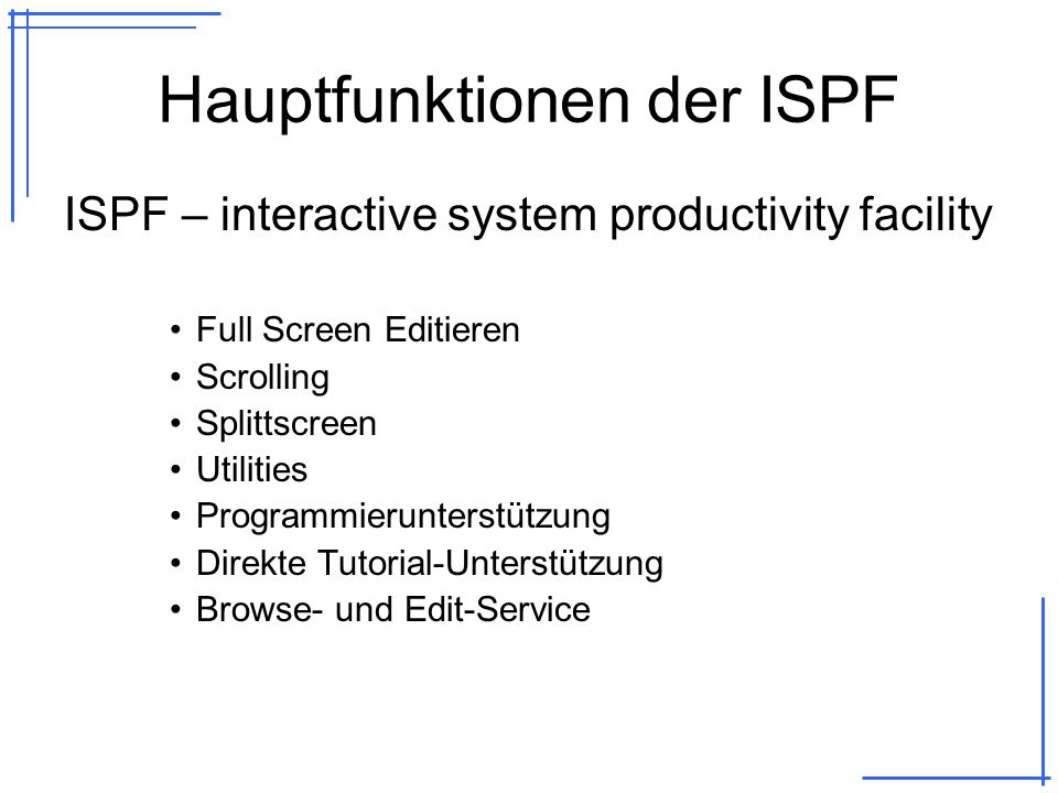 Hauptfunktionen der ISPF ISPF – interactive system productivity facility Full Screen Editieren Scrolling Splittscreen Utilities Programmierunterstützung Direkte Tutorial-Unterstützung Browse- und Edit-Service