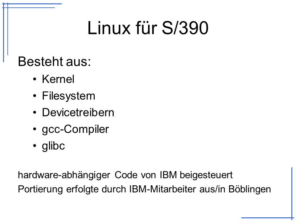 Linux für S/390 Besteht aus: Kernel Filesystem Devicetreibern gcc-Compiler glibc hardware-abhängiger Code von IBM beigesteuert Portierung erfolgte durch IBM-Mitarbeiter aus/in Böblingen