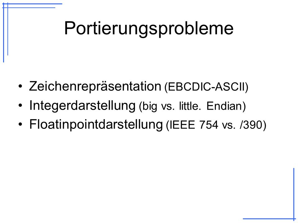 Portierungsprobleme Zeichenrepräsentation (EBCDIC-ASCII) Integerdarstellung (big vs. little. Endian) Floatinpointdarstellung (IEEE 754 vs. /390)