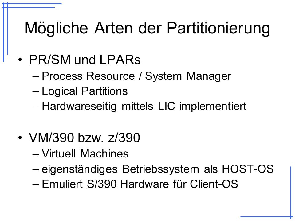 PR/SM Erlaubt Partitionierung eines physikalischen Rechners in mehrere logischen Rechner Bestandteil der S/390 Architektur LIC (Licensed Internal Code) gilt als Teil der Hardware Bis zu 15 LPARs, eine LPAR wird intern verwendet PR/SM (LIC) Hardware LPAR 1LPAR 2 LPAR 3 LPAR 15 S/390 OS 1 S/390 OS 2 S/390 OS 3 S/390 OS 15 … …
